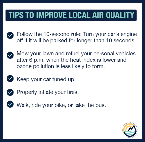 The following are ways to help improve local air quality:  Follow the 10-second rule: Turn your car's engine off if it will be parked for longer than 10 seconds  Mow your lawn and refuel your personal vehicles after 6 p.m. when the heat index is lower and ozone pollution is less likely to form   Keep your car tuned up  Properly inflate your tires Walk, ride your bike, or take the bus